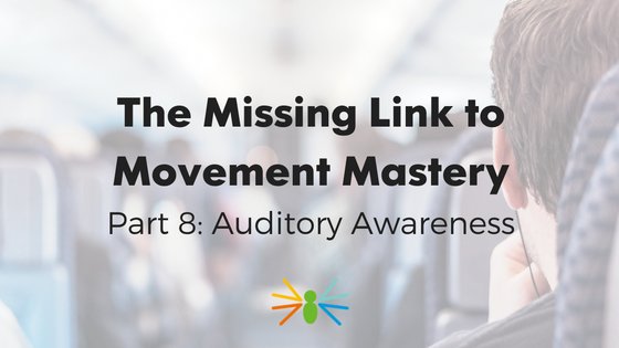 The Missing Link to Movement Mastery: Part 8 – Auditory Awareness